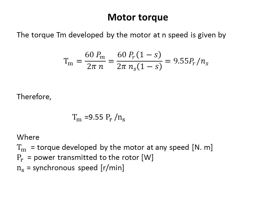 Motor torque The torque Tm developed by the motor at n speed is given by. T m = 60 𝑃 𝑚 2𝜋 𝑛 = 60 𝑃 𝑟 1−𝑠 2𝜋 𝑛 𝑠 1−𝑠 =9.5 5𝑃 𝑟 / 𝑛 𝑠.