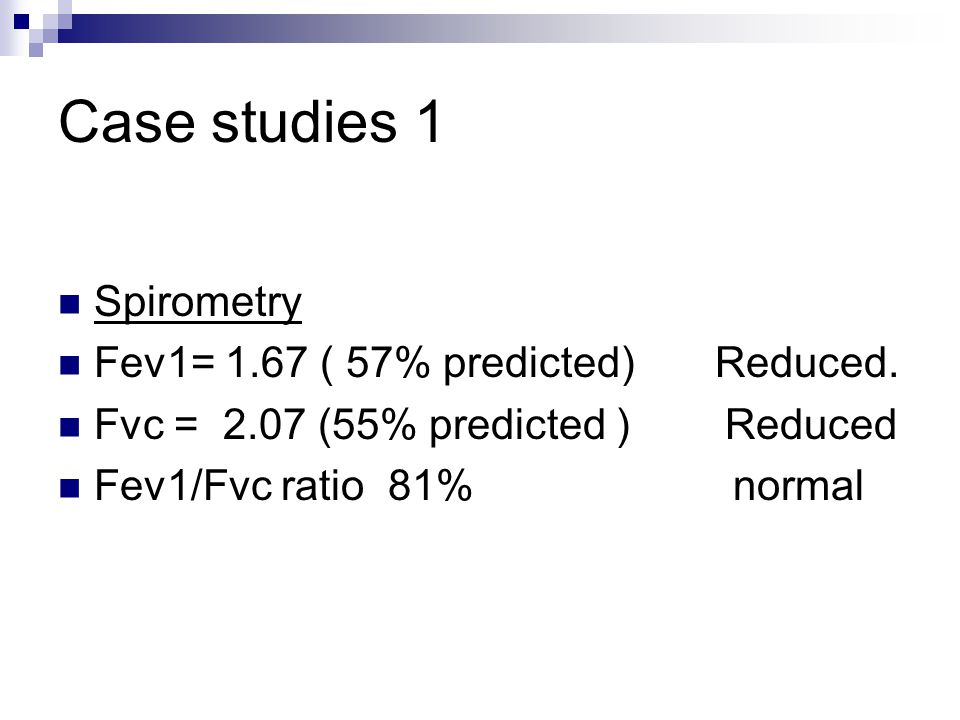 Case studies 1 Spirometry Fev1= 1.67 ( 57% predicted) Reduced.