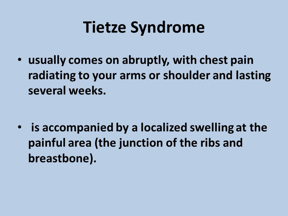 Tietze Syndrome usually comes on abruptly, with chest pain radiating to your arms or shoulder and lasting several weeks.