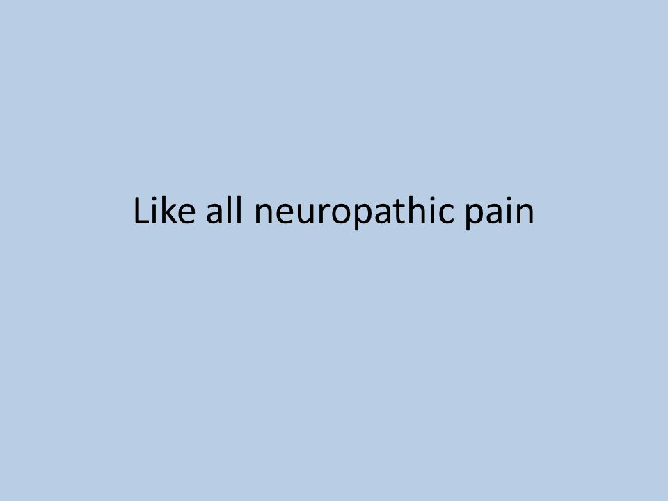 Like all neuropathic pain