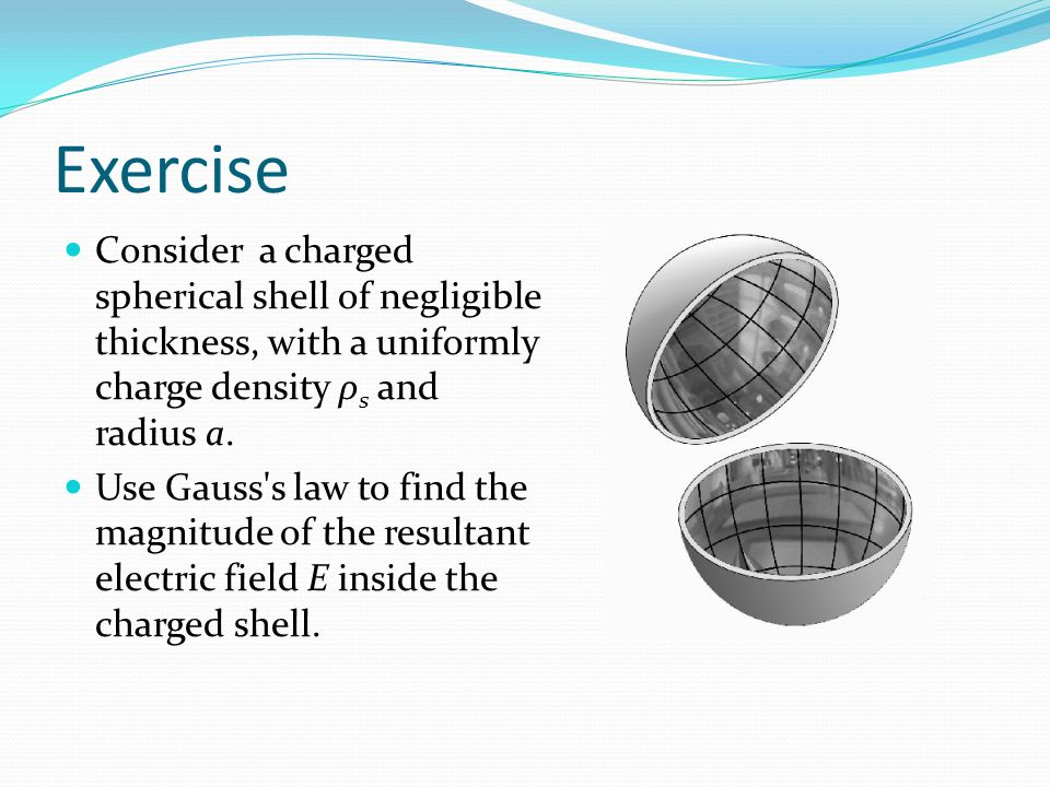 Exercise Consider a charged spherical shell of negligible thickness, with a uniformly charge density ρs and radius a.