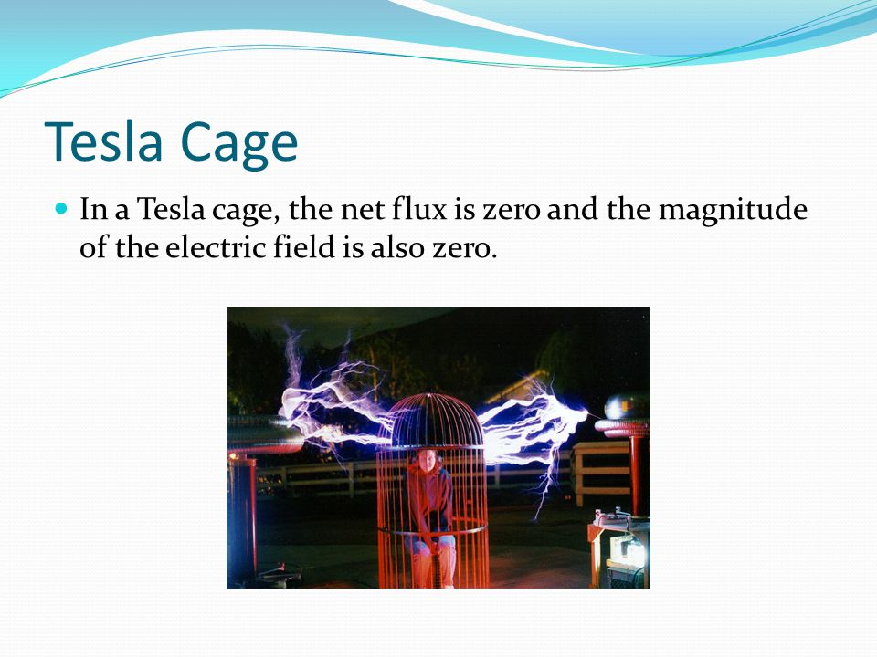 Tesla Cage In a Tesla cage, the net flux is zero and the magnitude of the electric field is also zero.