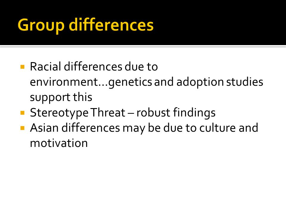 Group differences Racial differences due to environment…genetics and adoption studies support this.