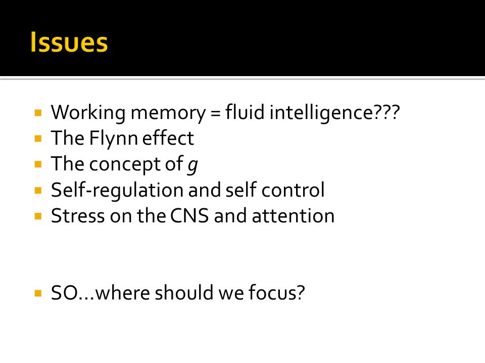 Issues Working memory = fluid intelligence The Flynn effect