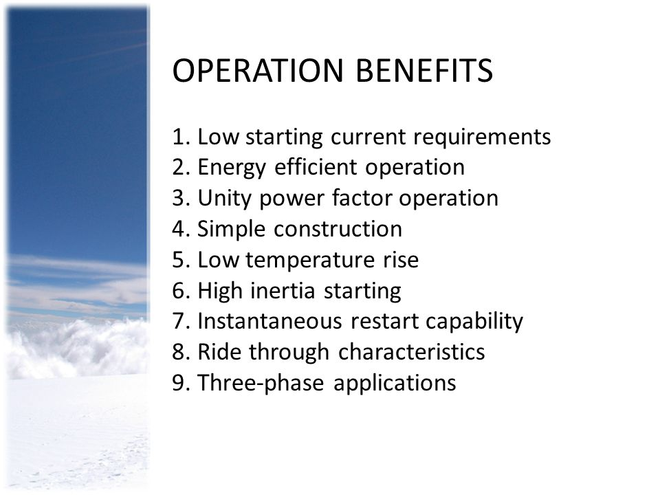 OPERATION BENEFITS 1. Low starting current requirements