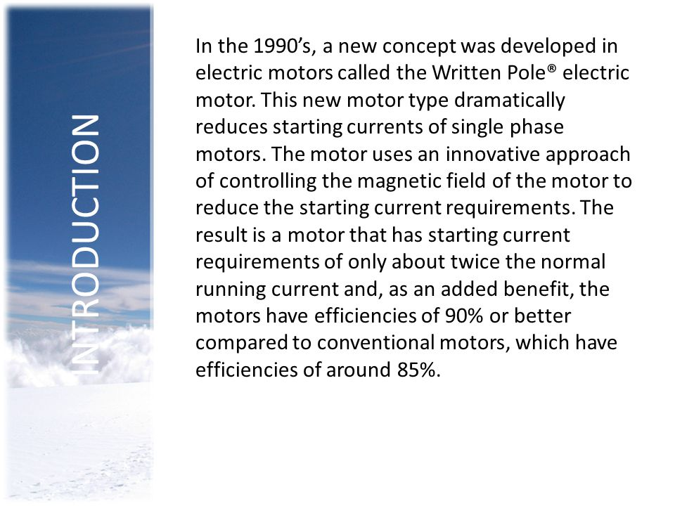 In the 1990's, a new concept was developed in electric motors called the Written Pole® electric motor. This new motor type dramatically reduces starting currents of single phase motors. The motor uses an innovative approach of controlling the magnetic field of the motor to reduce the starting current requirements. The result is a motor that has starting current requirements of only about twice the normal running current and, as an added benefit, the motors have efficiencies of 90% or better compared to conventional motors, which have efficiencies of around 85%.