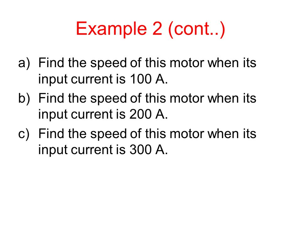 Example 2 (cont..) Find the speed of this motor when its input current is 100 A. Find the speed of this motor when its input current is 200 A.