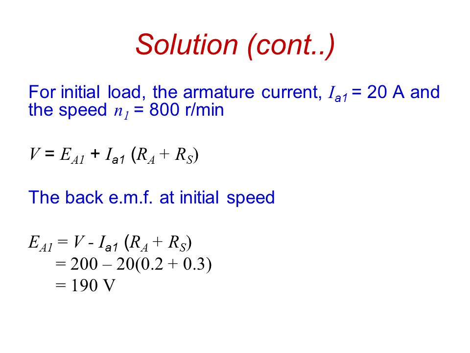 Solution (cont..) For initial load, the armature current, Ia1 = 20 A and the speed n1 = 800 r/min. V = EA1 + Ia1 (RA + RS)