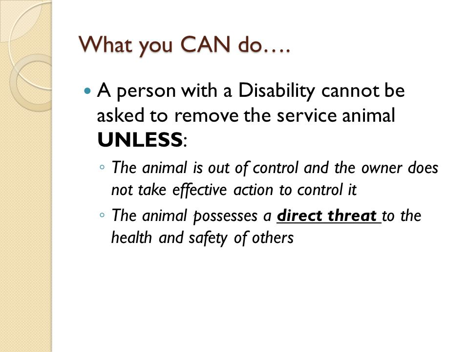 What you CAN do…. A person with a Disability cannot be asked to remove the service animal UNLESS:
