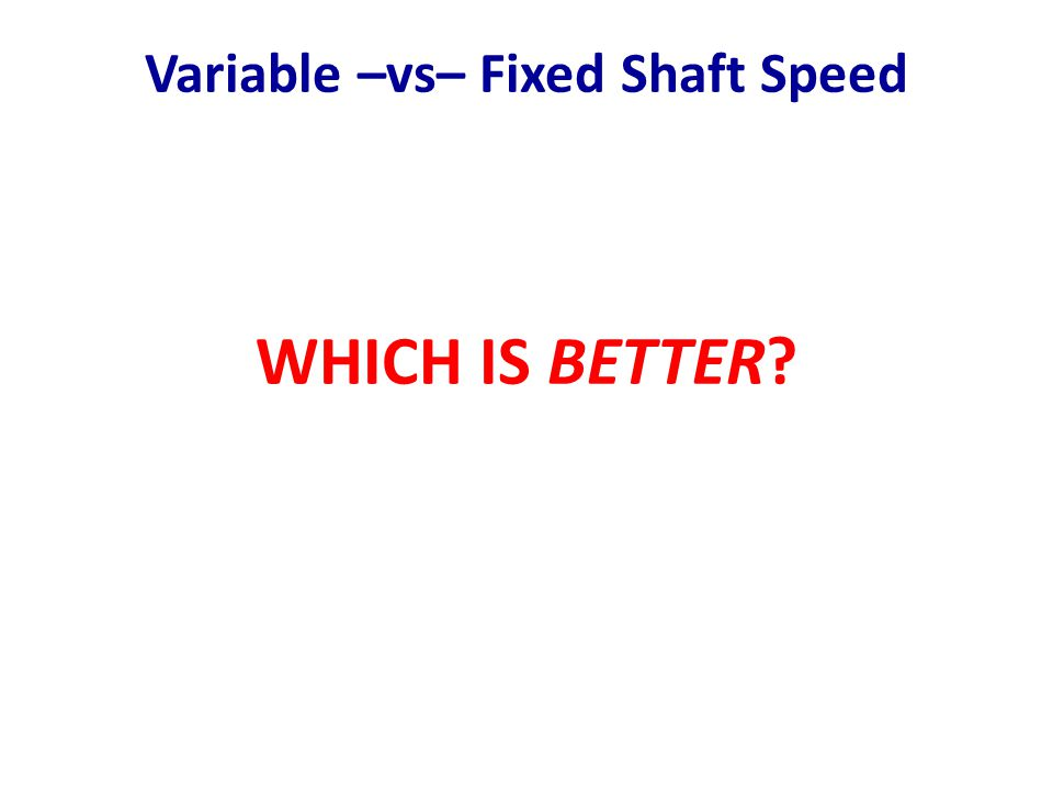 Variable –vs– Fixed Shaft Speed WHICH IS BETTER