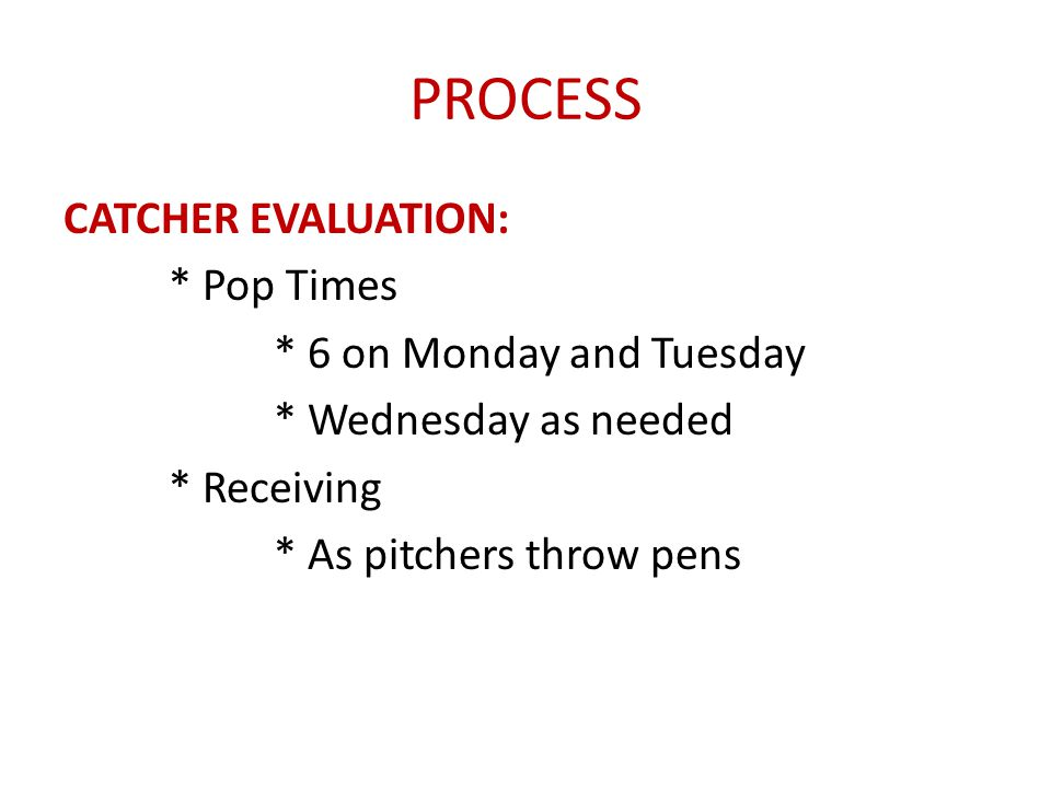 PROCESS CATCHER EVALUATION: * Pop Times * 6 on Monday and Tuesday * Wednesday as needed * Receiving * As pitchers throw pens