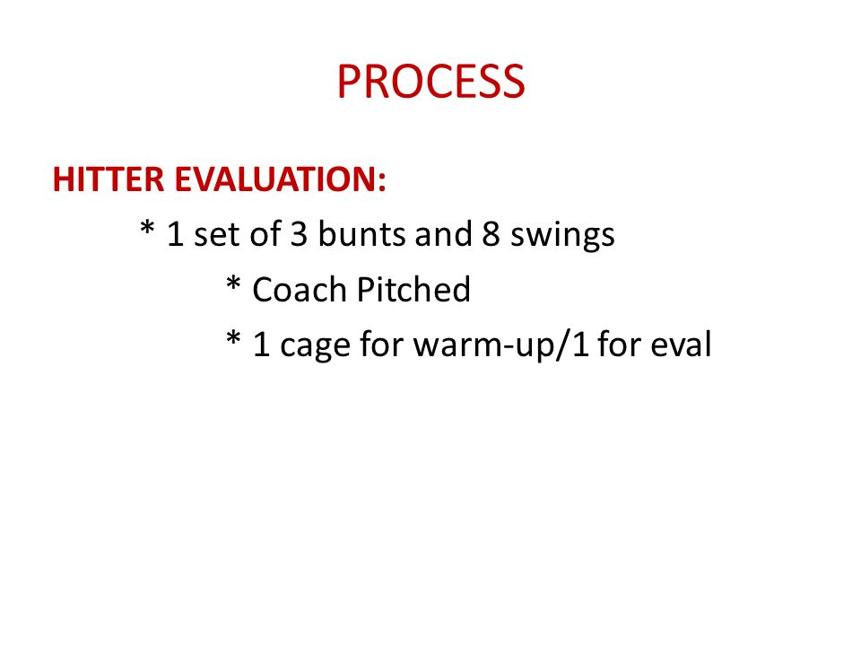 PROCESS HITTER EVALUATION: * 1 set of 3 bunts and 8 swings * Coach Pitched * 1 cage for warm-up/1 for eval