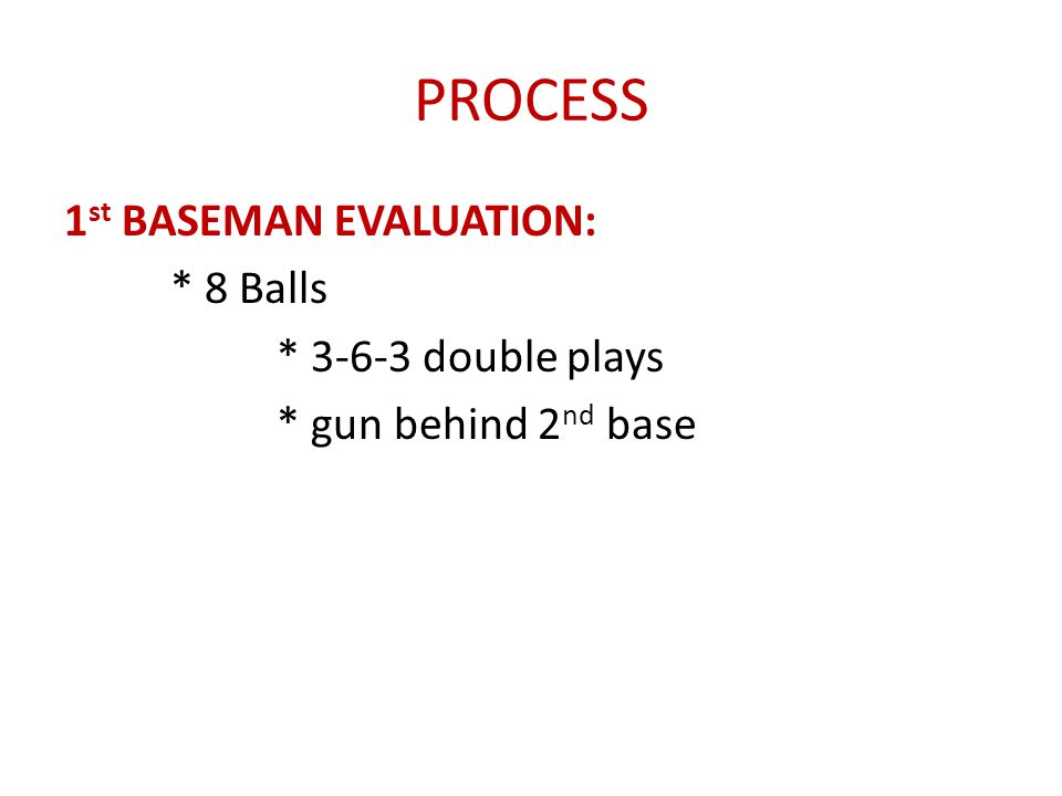 PROCESS 1st BASEMAN EVALUATION: * 8 Balls * 3-6-3 double plays * gun behind 2nd base