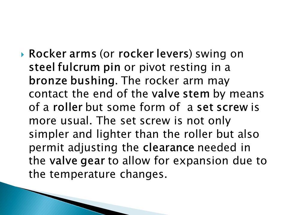 Rocker arms (or rocker levers) swing on steel fulcrum pin or pivot resting in a bronze bushing.