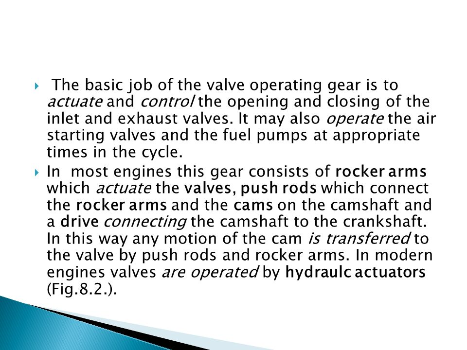 The basic job of the valve operating gear is to actuate and control the opening and closing of the inlet and exhaust valves. It may also operate the air starting valves and the fuel pumps at appropriate times in the cycle.