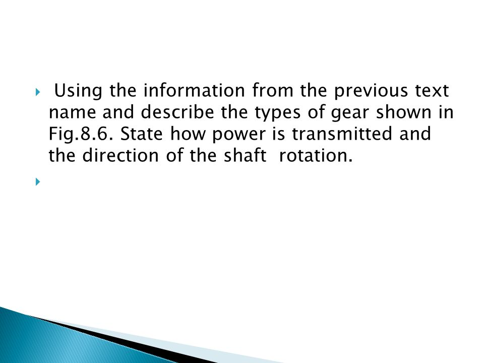 Using the information from the previous text name and describe the types of gear shown in Fig.8.6. State how power is transmitted and the direction of the shaft rotation.