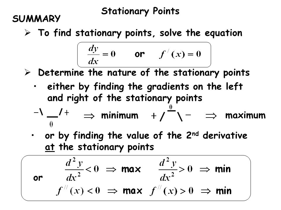 SUMMARY To find stationary points, solve the equation. maximum. minimum. Determine the nature of the stationary points.