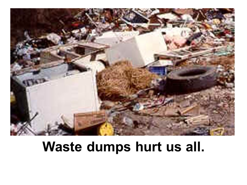 Waste dumps hurt us all.
