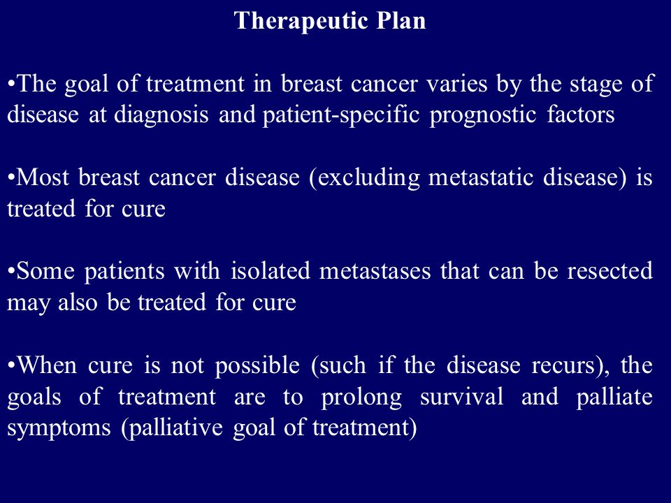 Therapeutic Plan The goal of treatment in breast cancer varies by the stage of disease at diagnosis and patient-specific prognostic factors.