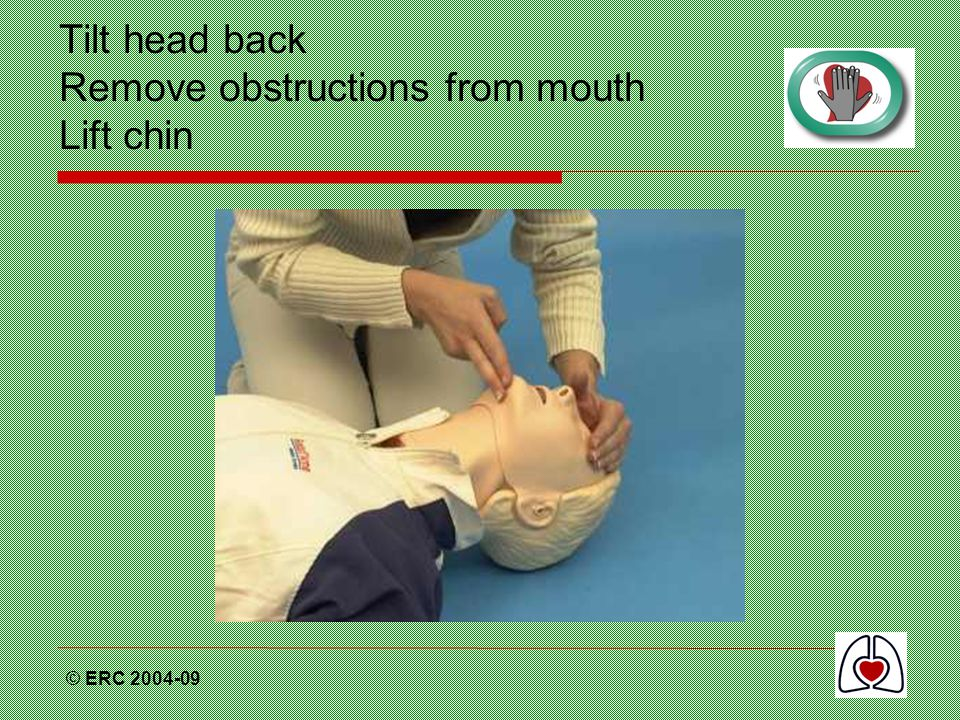 Tilt head back Remove obstructions from mouth Lift chin