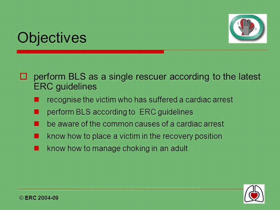 Objectives perform BLS as a single rescuer according to the latest ERC guidelines. recognise the victim who has suffered a cardiac arrest.