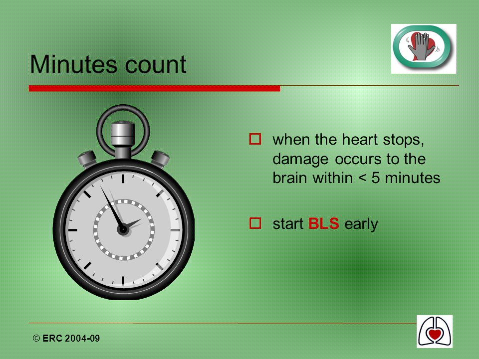 Minutes count when the heart stops, damage occurs to the brain within < 5 minutes. start BLS early.