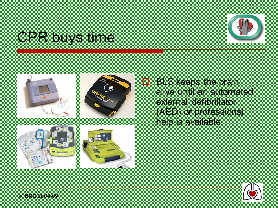 CPR buys time BLS keeps the brain alive until an automated external defibrillator (AED) or professional help is available.