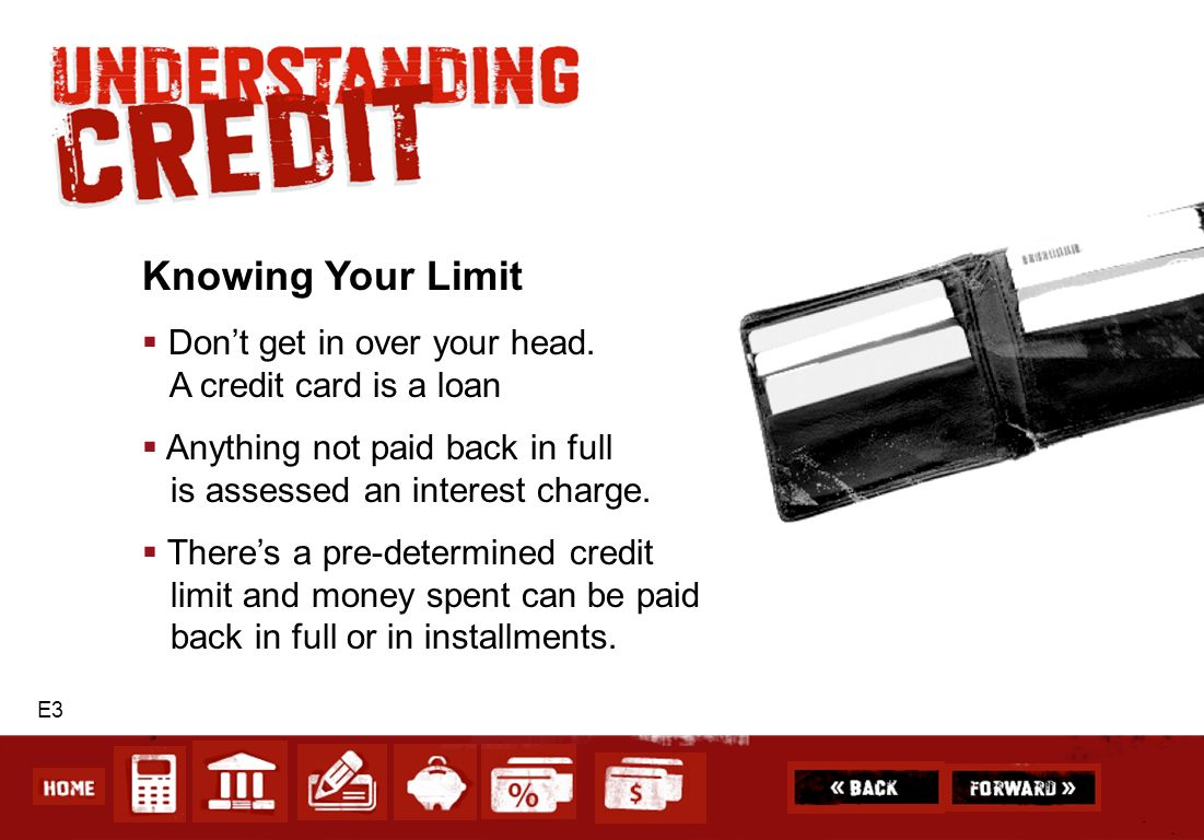 Knowing Your Limit Don't get in over your head. A credit card is a loan. Anything not paid back in full is assessed an interest charge.