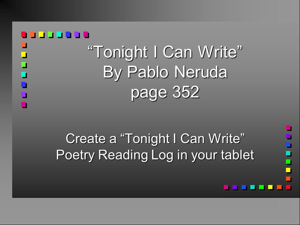 pablo neruda tonight i can write Pablo neruda was born ricardo eliécer neftalí reyes basoalto on 12 july 1904, in parral, chile, a city in linares province, now part of the greater maule region, some 350 km south of santiago, to josé del carmen reyes morales, a railway employee, and rosa basoalto, a schoolteacher who died two months after he was born.