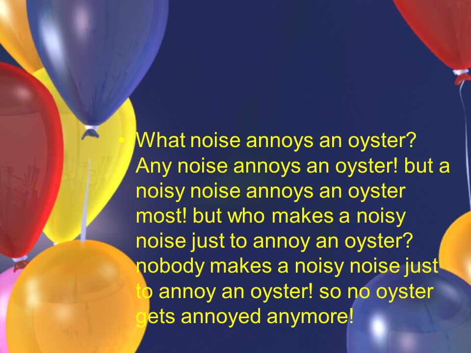 What noise annoys an oyster. Any noise annoys an oyster