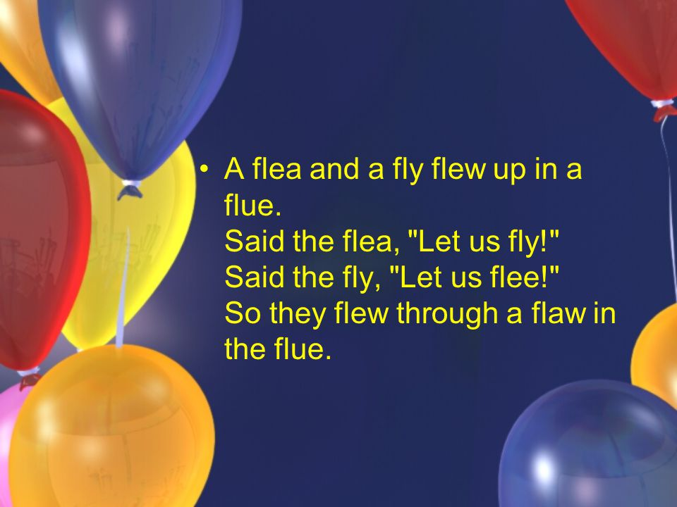 A flea and a fly flew up in a flue. Said the flea, Let us fly