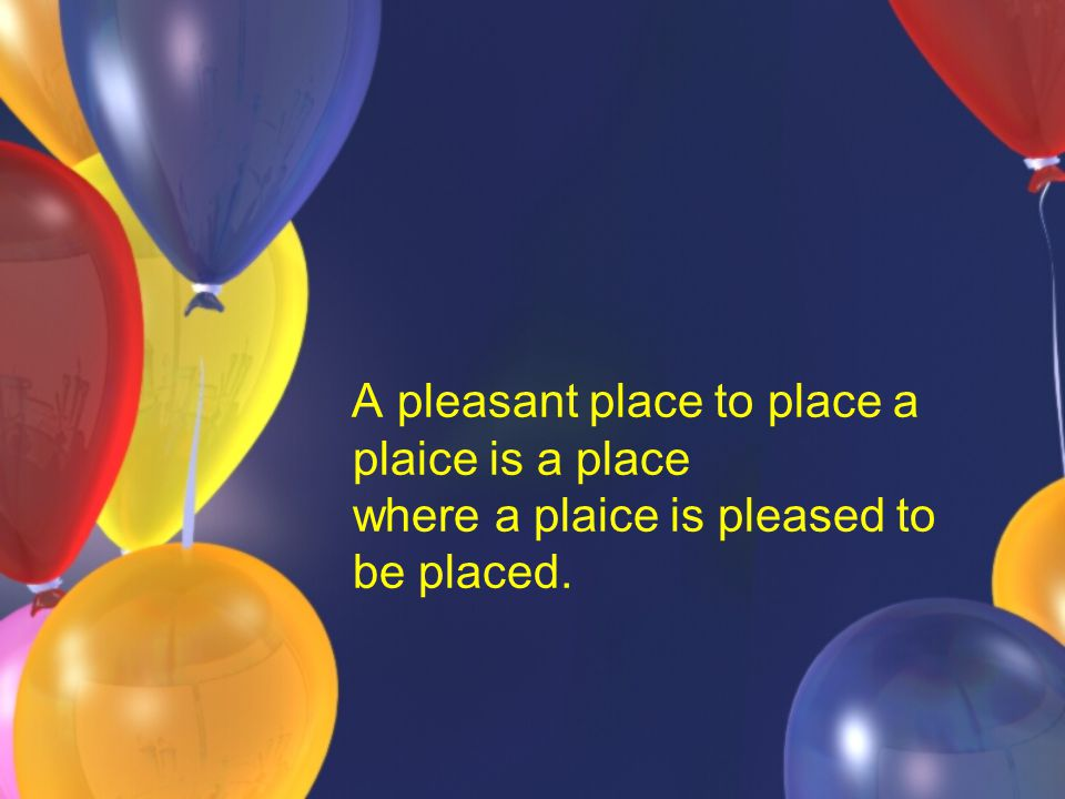 A pleasant place to place a plaice is a place where a plaice is pleased to be placed.