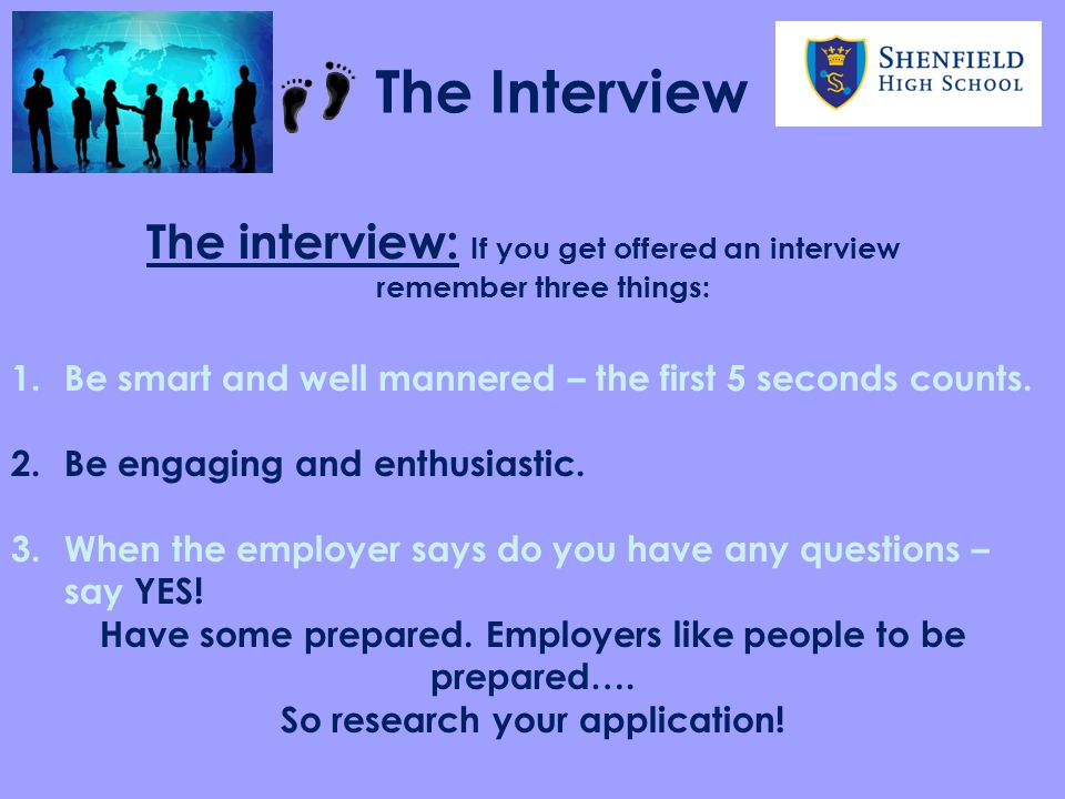 The Interview The interview: If you get offered an interview remember three things: Be smart and well mannered – the first 5 seconds counts.