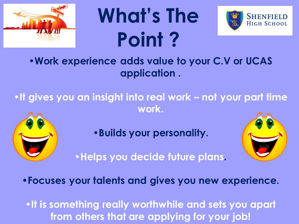 What's The Point Work experience adds value to your C.V or UCAS application . It gives you an insight into real work – not your part time work.