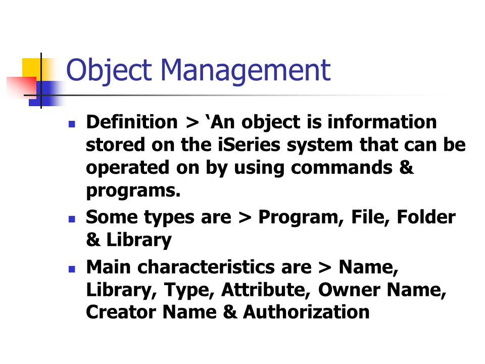 Object Management Definition > 'An object is information stored on the iSeries system that can be operated on by using commands & programs.