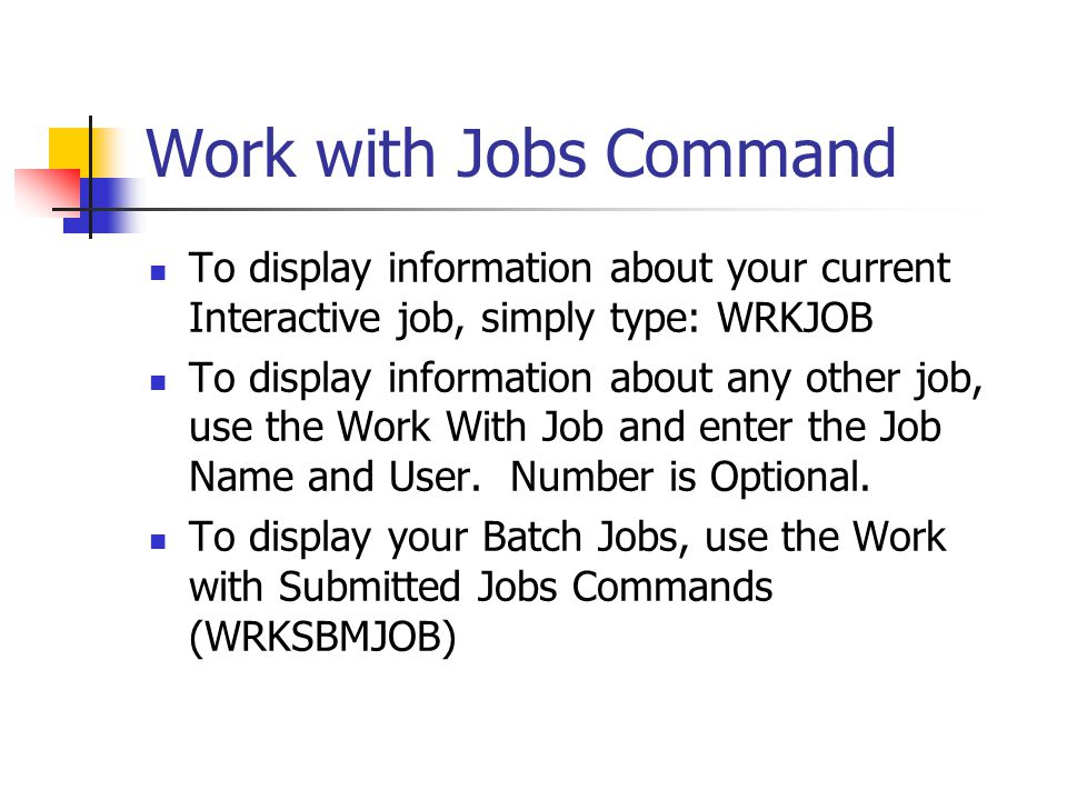 Work with Jobs Command To display information about your current Interactive job, simply type: WRKJOB.
