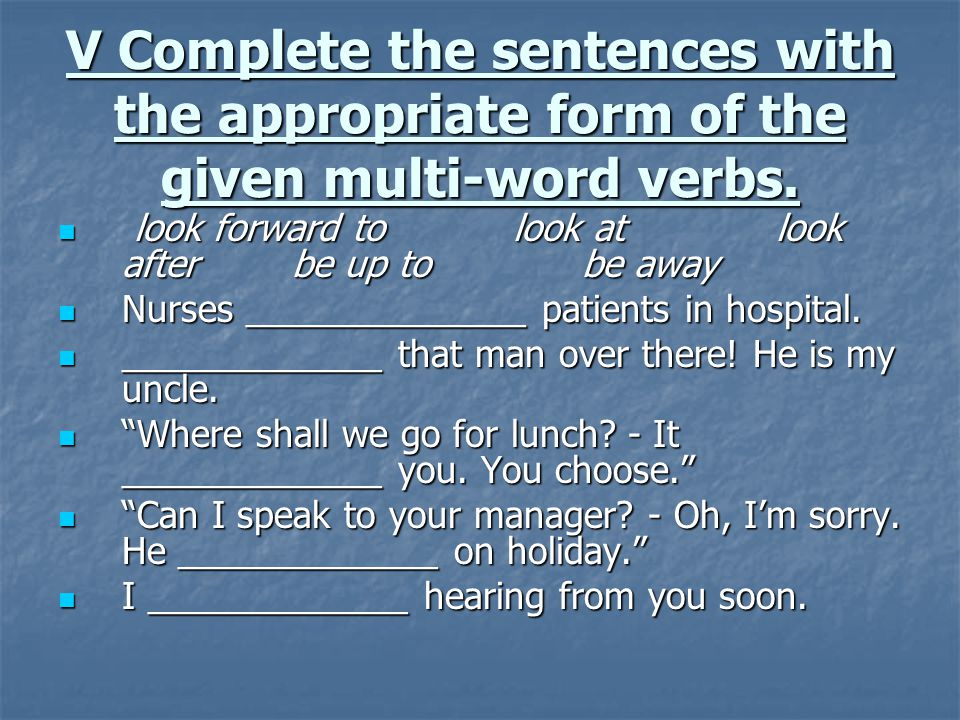 V Complete the sentences with the appropriate form of the given multi-word verbs.