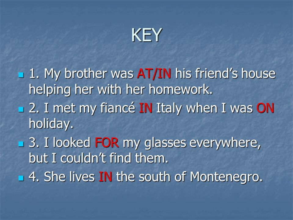 KEY 1. My brother was AT/IN his friend's house helping her with her homework. 2. I met my fiancé IN Italy when I was ON holiday.