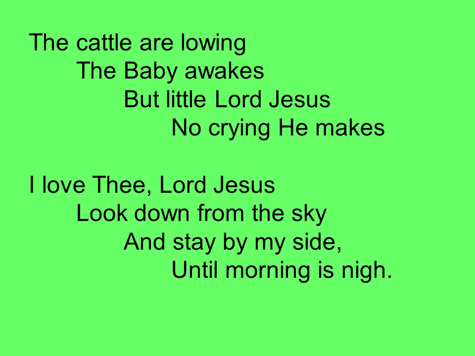 The cattle are lowing. The Baby awakes. But little Lord Jesus