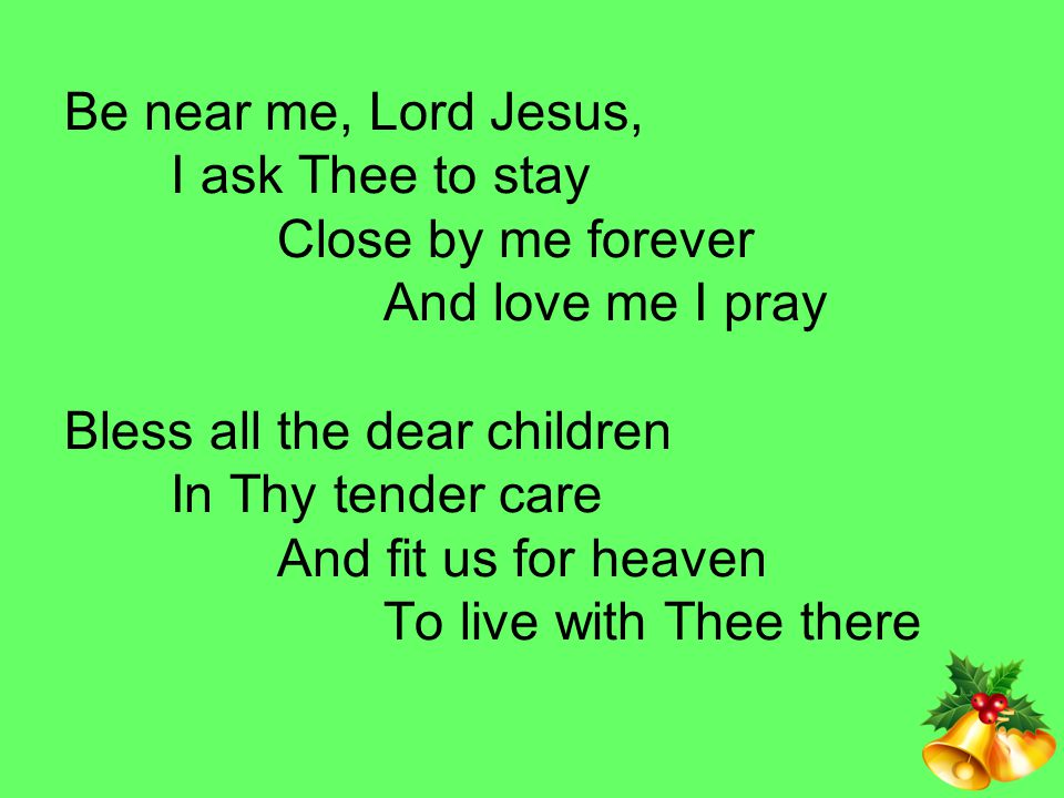 Be near me, Lord Jesus,. I ask Thee to stay. Close by me forever