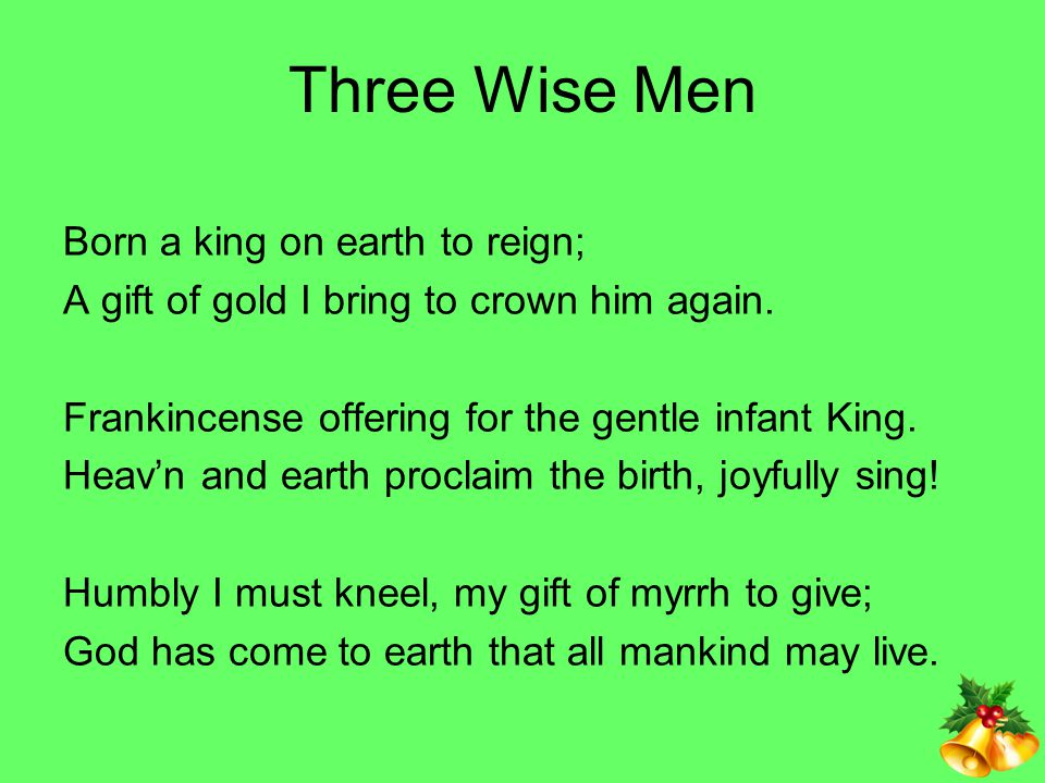 Three Wise Men Born a king on earth to reign;