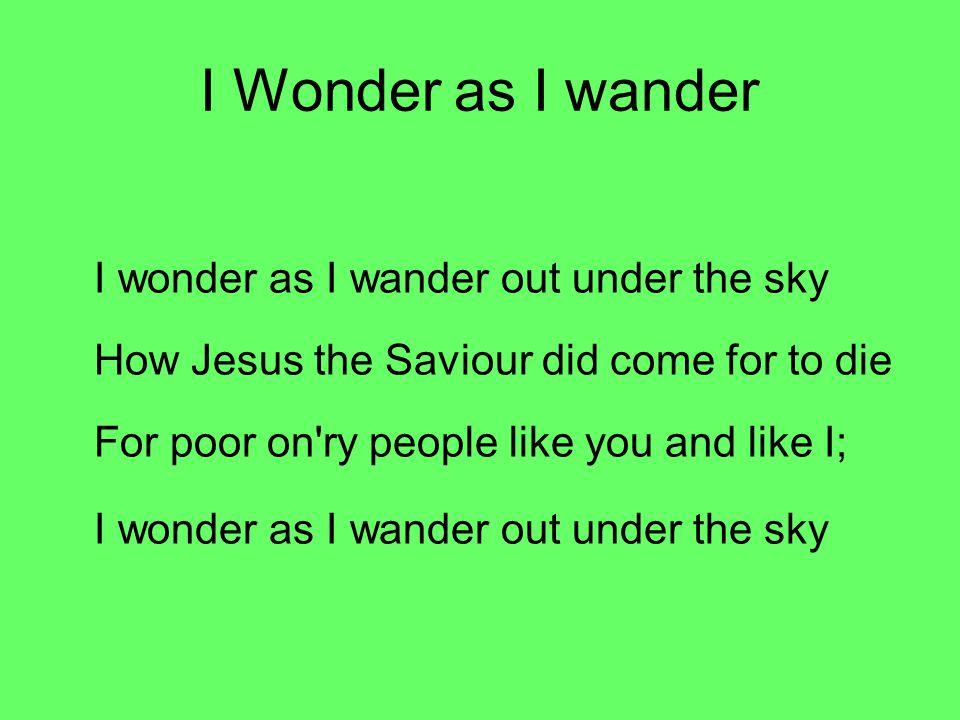 I Wonder as I wander I wonder as I wander out under the sky