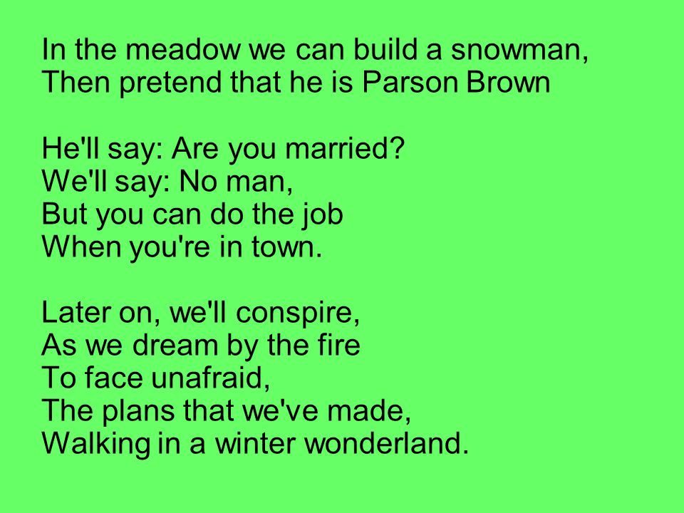 In the meadow we can build a snowman, Then pretend that he is Parson Brown He ll say: Are you married.