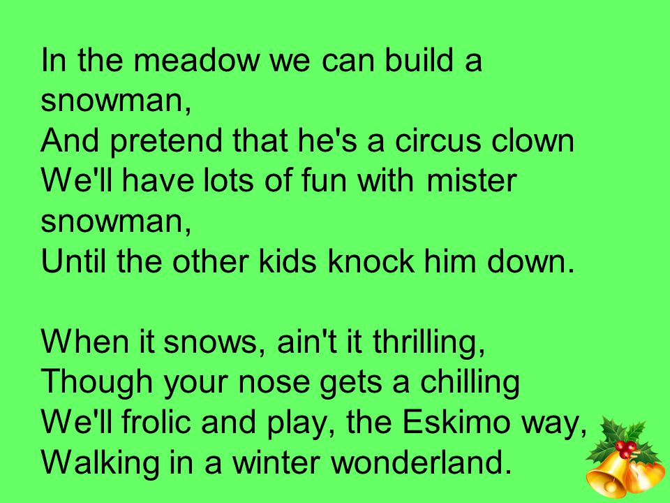 In the meadow we can build a snowman, And pretend that he s a circus clown We ll have lots of fun with mister snowman, Until the other kids knock him down.