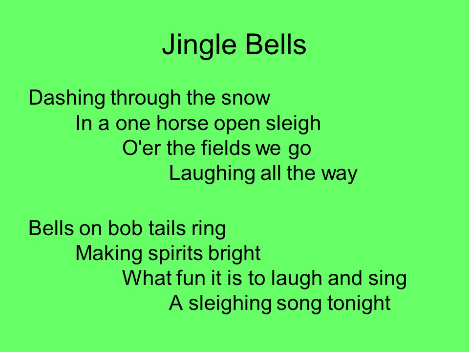 Jingle Bells Dashing through the snow In a one horse open sleigh O er the fields we go Laughing all the way.
