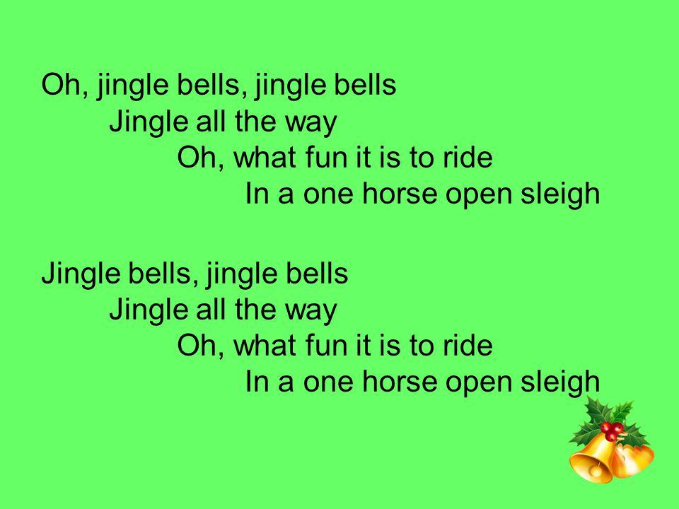 Oh, jingle bells, jingle bells. Jingle all the way