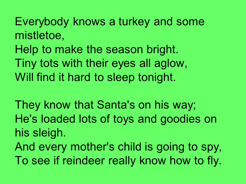Everybody knows a turkey and some mistletoe, Help to make the season bright. Tiny tots with their eyes all aglow, Will find it hard to sleep tonight. They know that Santa s on his way; He s loaded lots of toys and goodies on his sleigh. And every mother s child is going to spy, To see if reindeer really know how to fly.