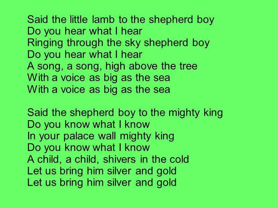 Said the little lamb to the shepherd boy Do you hear what I hear Ringing through the sky shepherd boy Do you hear what I hear A song, a song, high above the tree With a voice as big as the sea With a voice as big as the sea Said the shepherd boy to the mighty king Do you know what I know In your palace wall mighty king Do you know what I know A child, a child, shivers in the cold Let us bring him silver and gold Let us bring him silver and gold