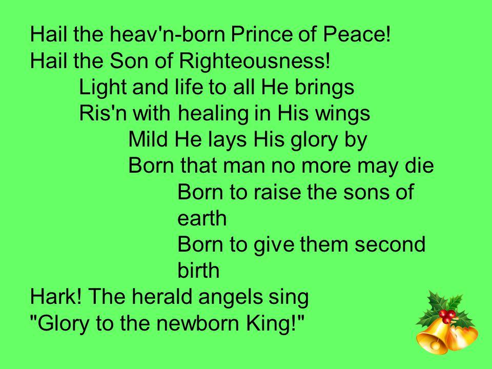 Hail the heav n-born Prince of Peace. Hail the Son of Righteousness