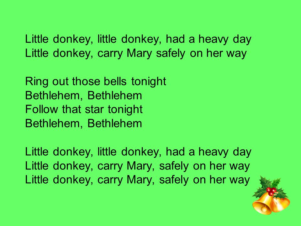 Little donkey, little donkey, had a heavy day Little donkey, carry Mary safely on her way Ring out those bells tonight Bethlehem, Bethlehem Follow that star tonight Bethlehem, Bethlehem Little donkey, little donkey, had a heavy day Little donkey, carry Mary, safely on her way Little donkey, carry Mary, safely on her way